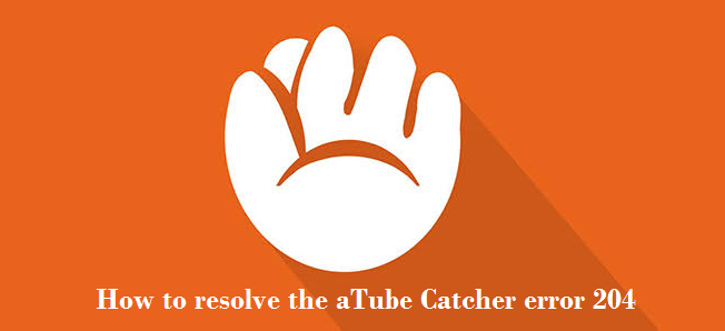 How to resolve the aTube Catcher error 204
